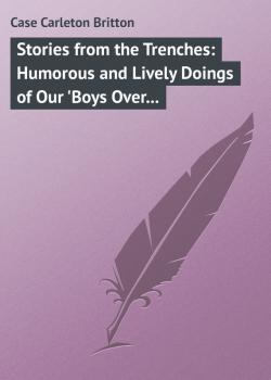 Stories from the Trenches: Humorous and Lively Doings of Our 'Boys Over There'