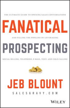 Fanatical Prospecting. The Ultimate Guide to Opening Sales Conversations and Filling the Pipeline by Leveraging Social Selling, Telephone, Email, Text, and Cold Calling