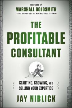 The Profitable Consultant. Starting, Growing, and Selling Your Expertise
