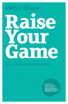 Raise Your Game. How to succeed at work