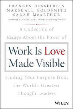 Work is Love Made Visible. A Collection of Essays About the Power of Finding Your Purpose From the World's Greatest Thought Leaders