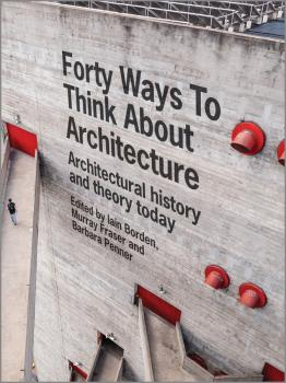 Forty Ways to Think About Architecture. Architectural History and Theory Today