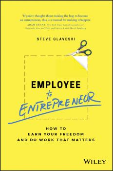 Employee to Entrepreneur. How to Earn Your Freedom and Do Work that Matters