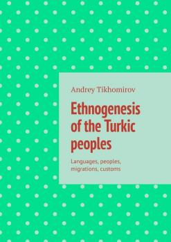Ethnogenesis of the Turkic peoples. Languages, peoples, migrations, customs