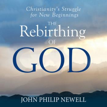 The Rebirthing of God - Christianity's Struggle For New Beginnings (Unabridged)